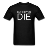 But Did You Die Unisex T-Shirt - black