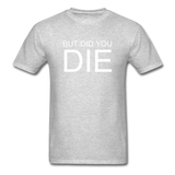 But Did You Die Unisex T-Shirt - heather gray