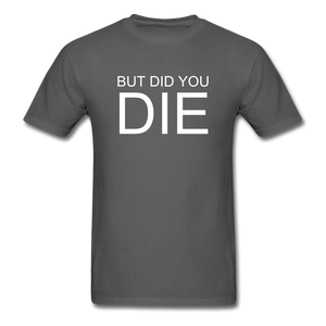 But Did You Die Unisex T-Shirt - charcoal
