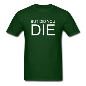 But Did You Die Unisex T-Shirt - forest green