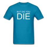 But Did You Die Unisex T-Shirt - turquoise