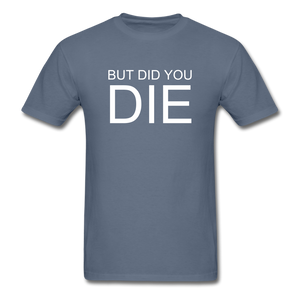 But Did You Die Unisex T-Shirt - denim
