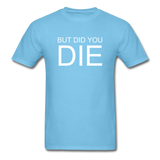 But Did You Die Unisex T-Shirt - aquatic blue