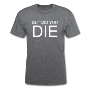 But Did You Die Unisex T-Shirt - mineral charcoal gray