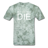 But Did You Die Unisex T-Shirt - military green tie dye