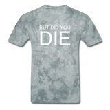 But Did You Die Unisex T-Shirt - grey tie dye