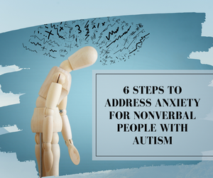 Six Steps to Address Anxiety for Nonverbal People With Autism