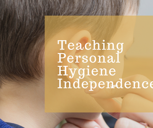 Tips For Teaching Personal Hygiene Independence