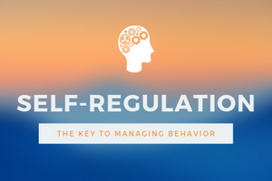 Self-Regulation:  The Key to Managing Behavior