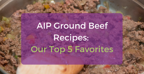 AIP Ground Beef Recipes: Our Top 5 Favorites