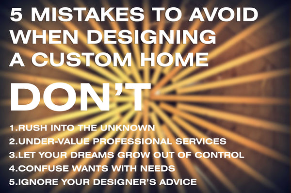 5 mistakes to avoid when designing a custom home