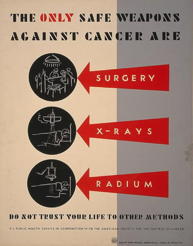 The only safe weapons against cancer are surgery x-rays [and] radium Do not trust your life to other methods.