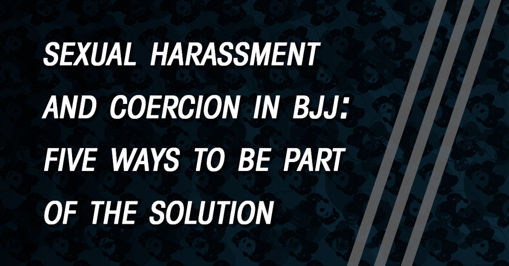 On the Problem of Sexual Harassment and Coercion in BJJ: Five Ways to Be Part of the Solution