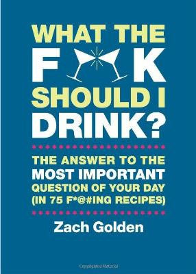 What The F**k Should I Drink? by Zach Golden