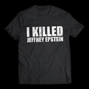 I Killed Jeffrey Epstein - T-Shirt (Limited Edition)