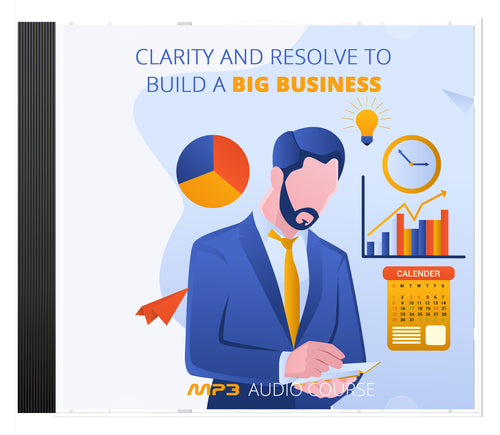 Clarity and Resolve to Build a Big Business AUDIO SERIES