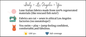 Luxe Italian Fabrics made from 100% regenerated materials! Fabrics are cut + swen in ethical Los Angles factories! You swim + play + jump feeling confident, comfortable, and fabulous. UPF 50+, full-coverage.