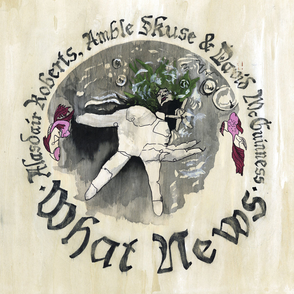 Alasdair Roberts, Amble Skuse & David McGuinness - What News - Drift Records