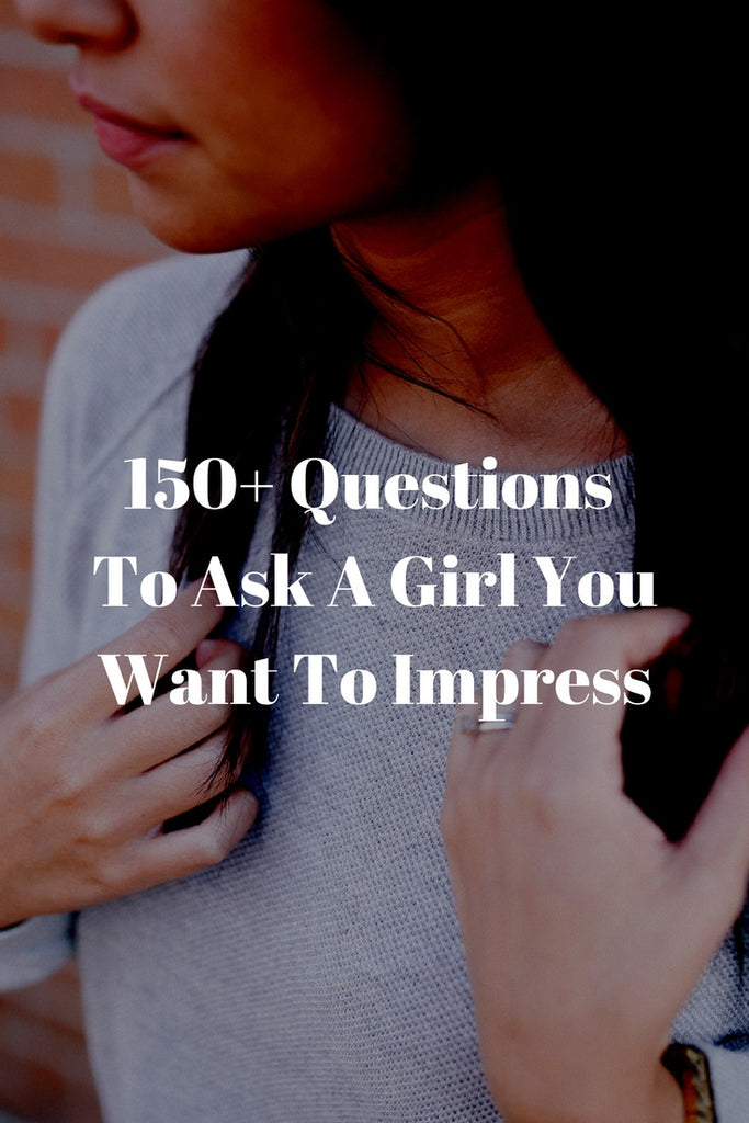 150+ Questions To Ask A Girl You Want To Impress