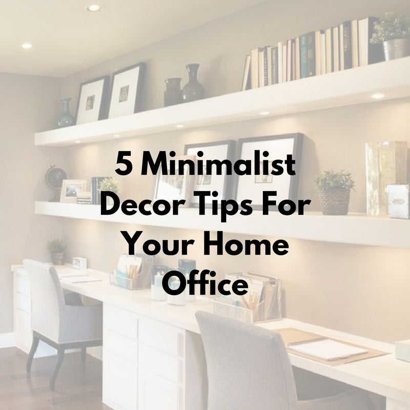 5 Minimalist Decor Tips For Your Home Office