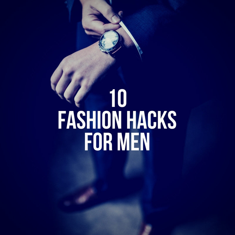 10 Ridiculously Simple Fashion Hacks Every Man Should Know