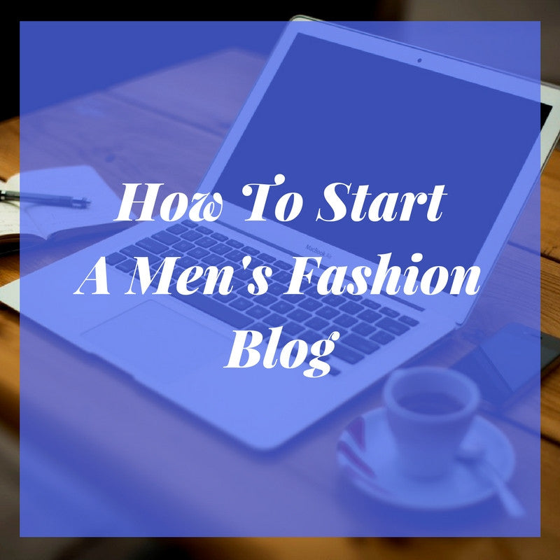 How To Start A Men's Fashion Blog