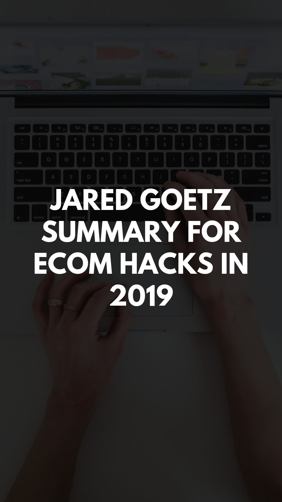 Jared goetz summary for ecom hacks in 2019