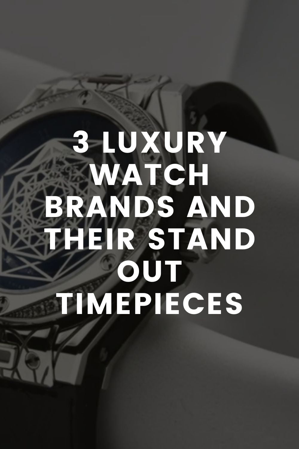 3 Luxury Watch Brands and Their Stand Out Timepieces