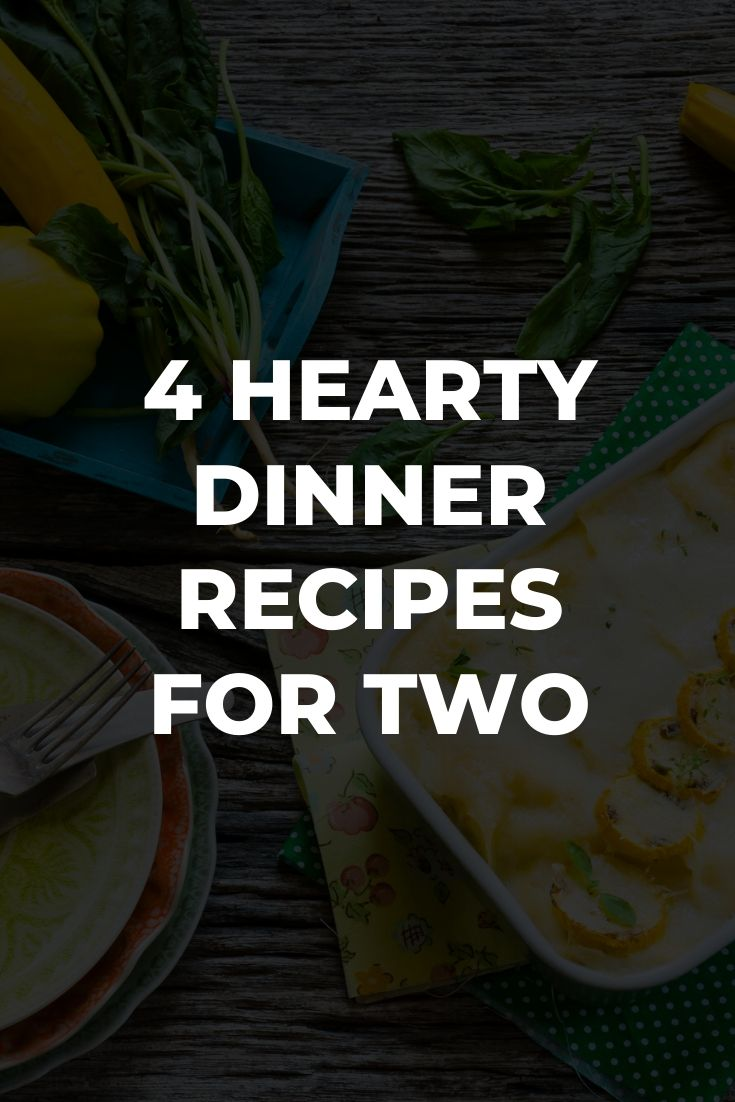 4 Hearty Dinner Recipes for Two