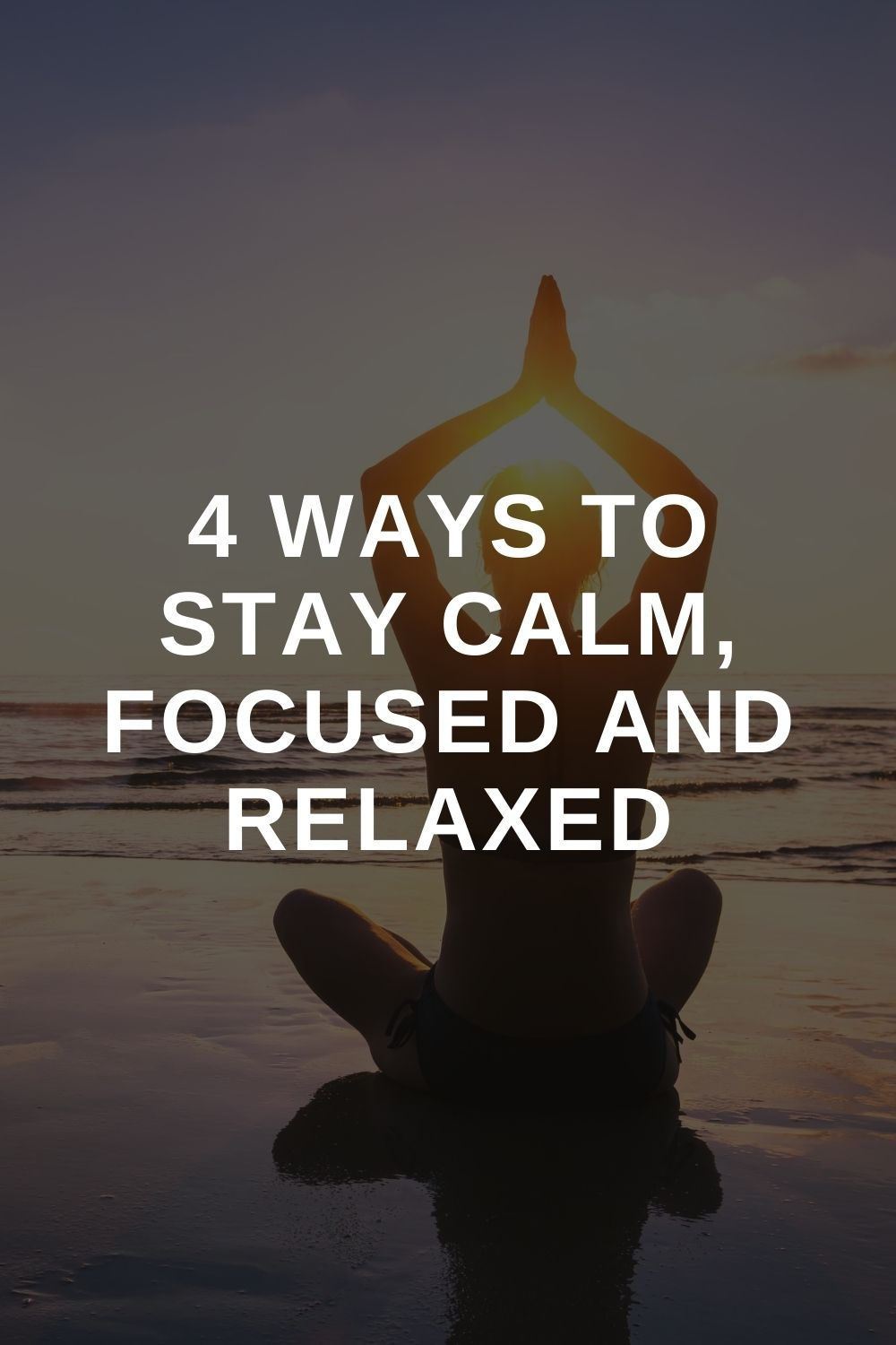 4 Ways To Stay Calm, Focused and Relaxed