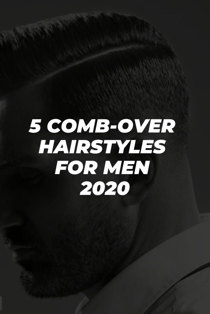 5 Comb Over Hairstyles For Men 2020
