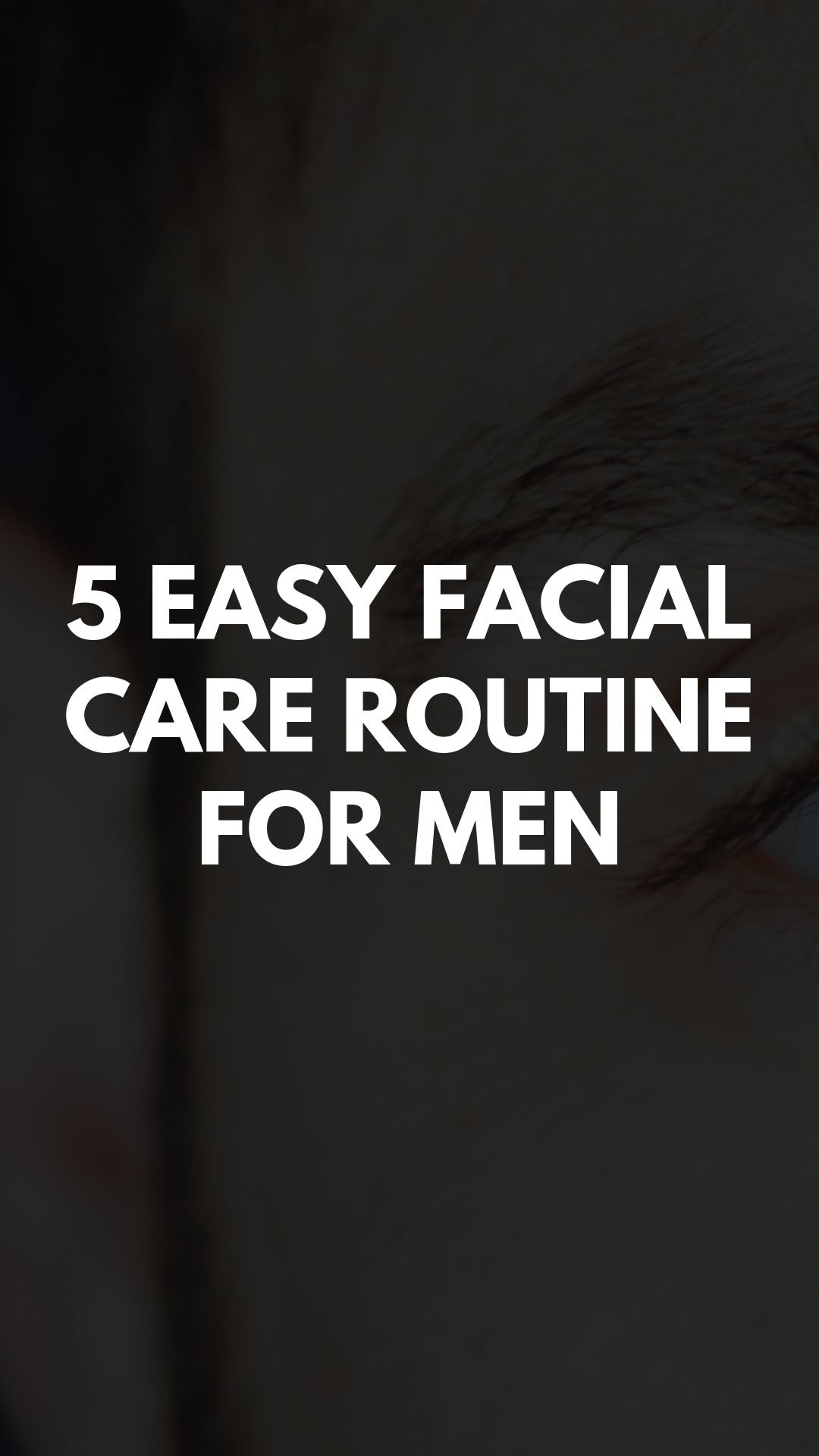 5 Easy Facial Care Routine for Men