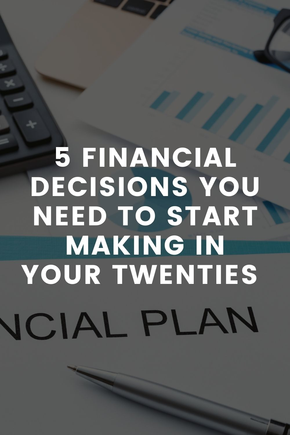 5 Financial Decisions You Need To Start Making In Your Twenties