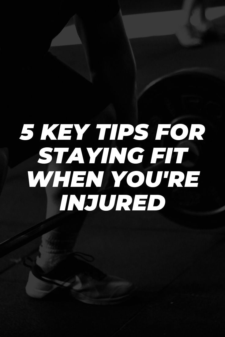 5 Key Tips for Staying Fit When You're Injured