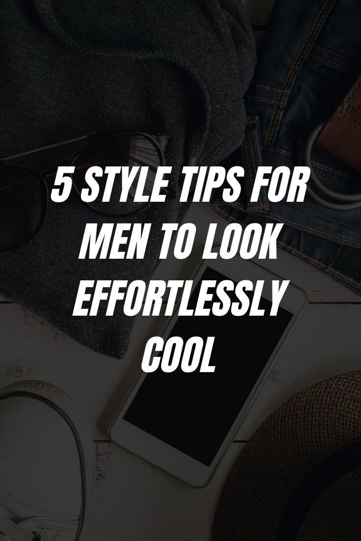 5 STYLE TIPS FOR MEN TO LOOK EFFORTLESSLY COOL