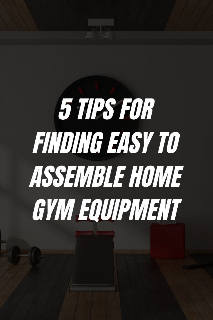5 Tips For Finding Easy to Assemble Home Gym Equipment