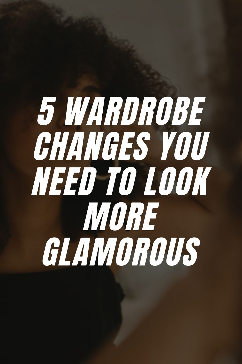 5 Wardrobe Changes You Need to Look More Glamorous