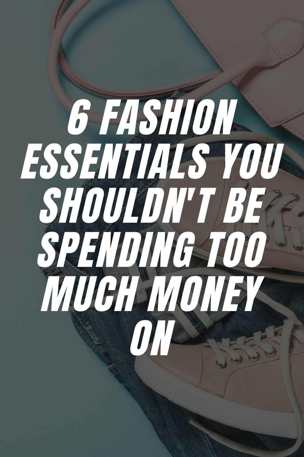6 Fashion Essentials You Shouldn't Be Spending Too Much Money On