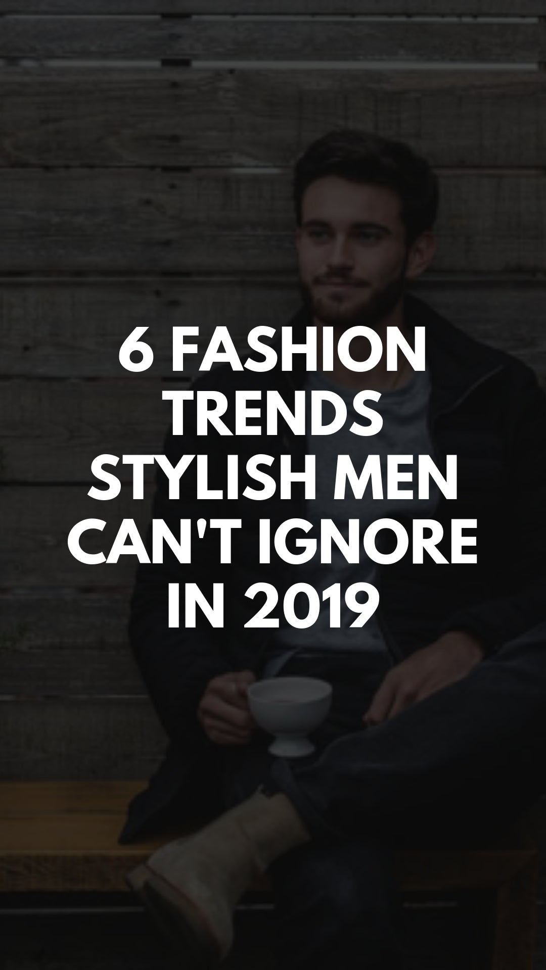 6 Fashion Trends Stylish Men Can't Ignore in 2019