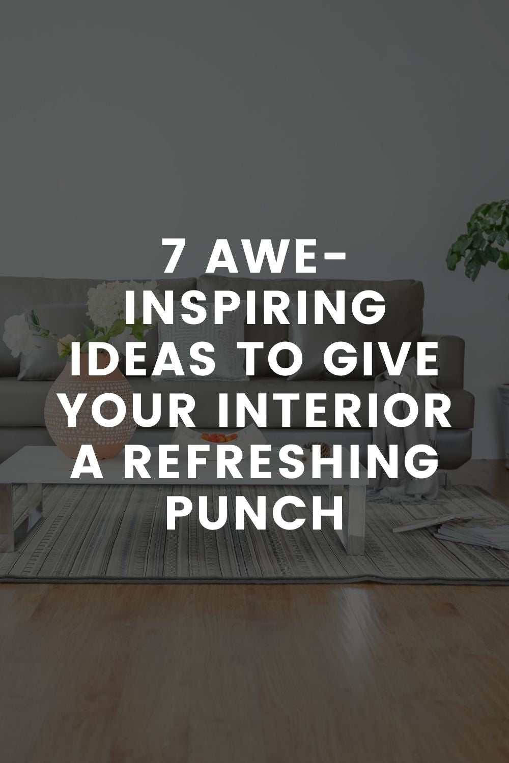 7 Awe-Inspiring Ideas to Give Your Interior a Refreshing Punch