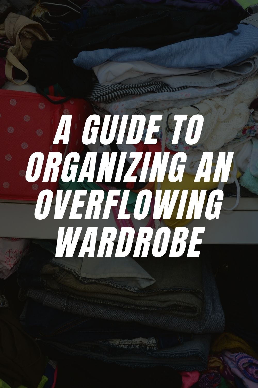 A Guide to Organizing an Overflowing Wardrobe