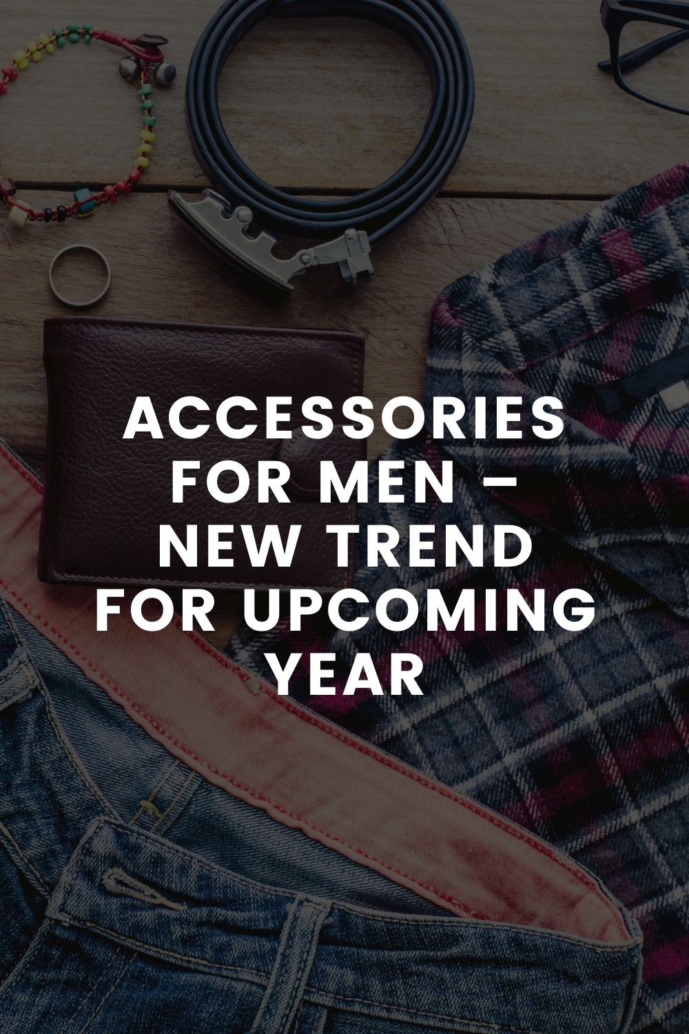 Accessories for Men – New Trend for Upcoming Year