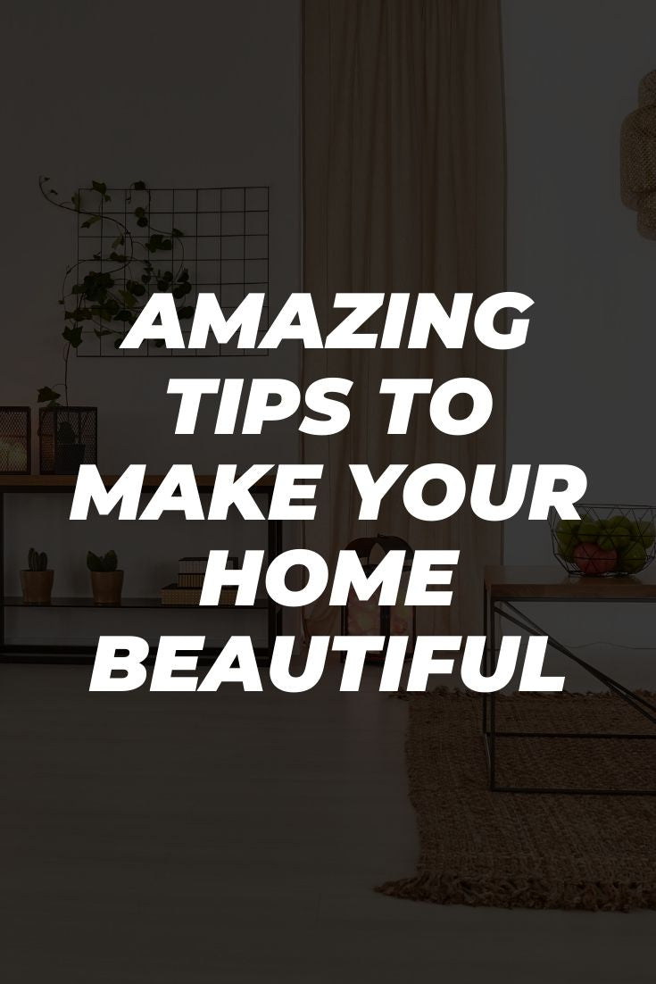 Amazing Tips To Make Your Home Beautiful