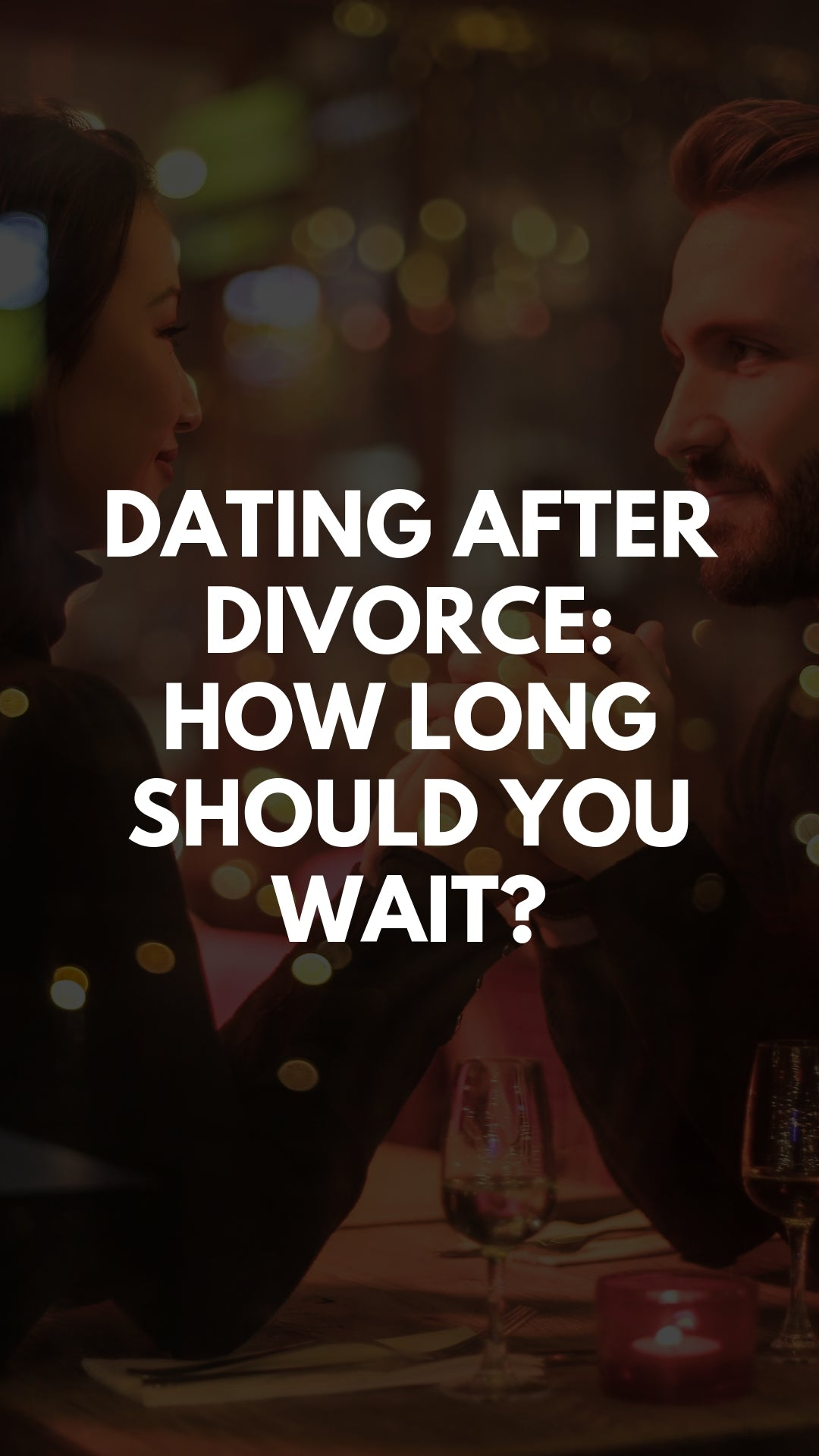 DATING AFTER DIVORCE: HOW LONG SHOULD YOU WAIT?