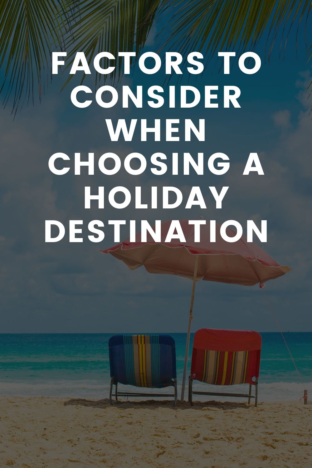 Factors To Consider When Choosing A Holiday Destination
