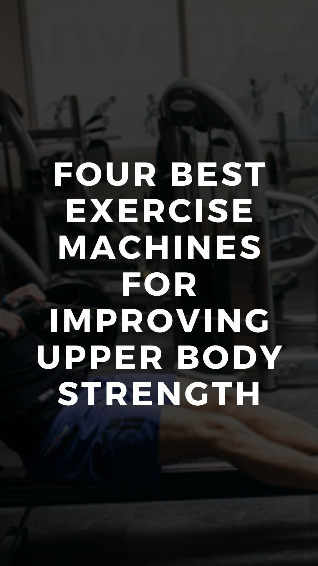 Four Best Exercise Machines for Improving Upper Body Strength