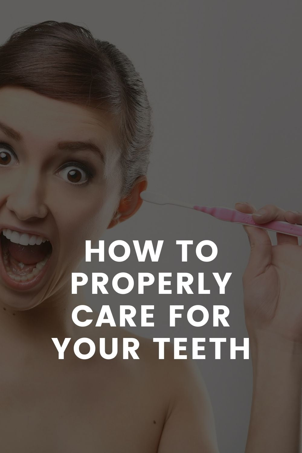 HOW TO PROPERLY CARE FOR YOUR TEETH