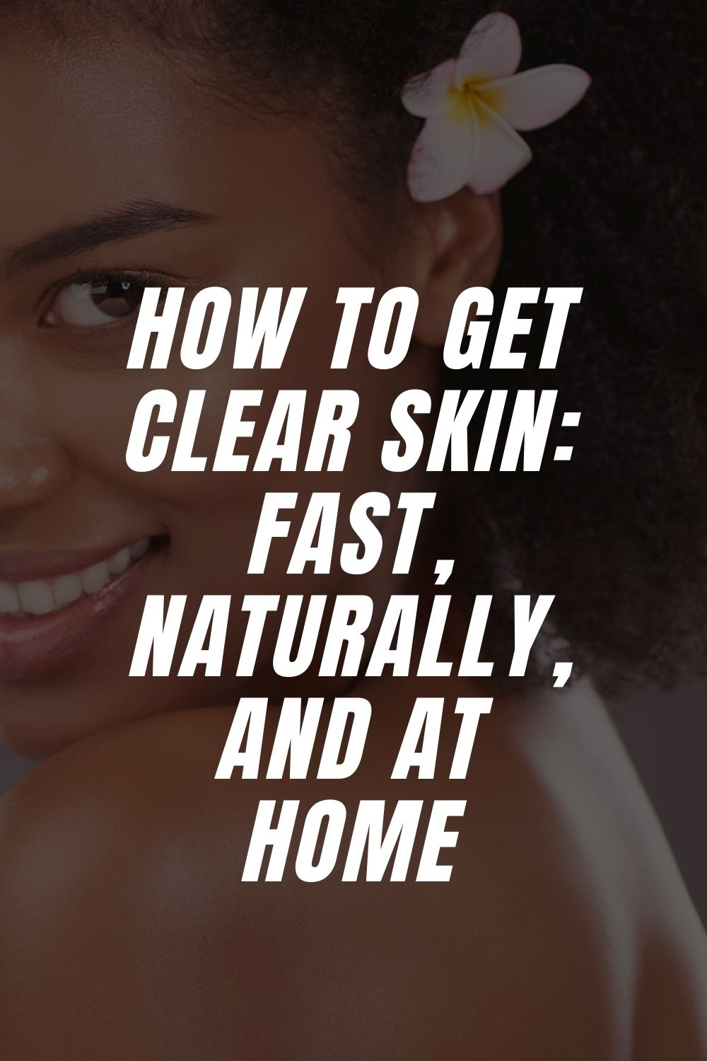 How To Get Clear Skin: Fast, Naturally, And At Home