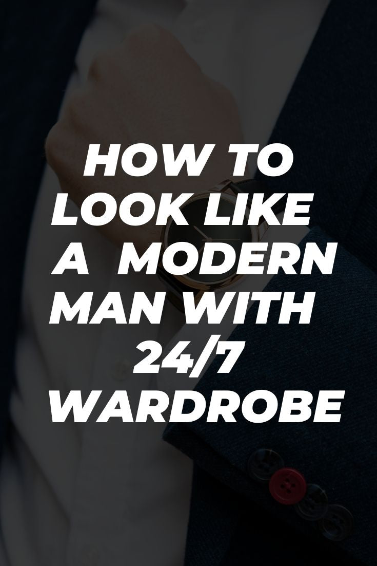 How to Look Like  a  Modern Man with  24/7  Wardrobe