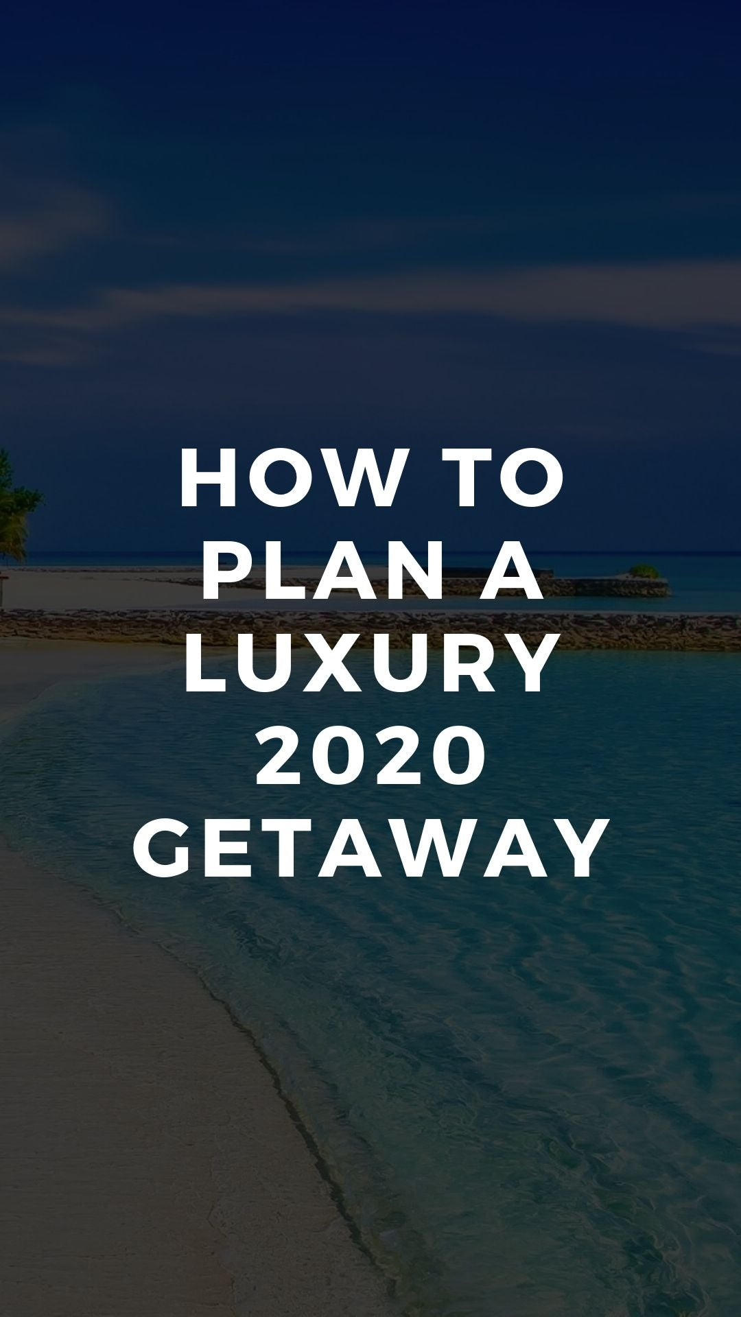 How to Plan a Luxury 2020 Getaway